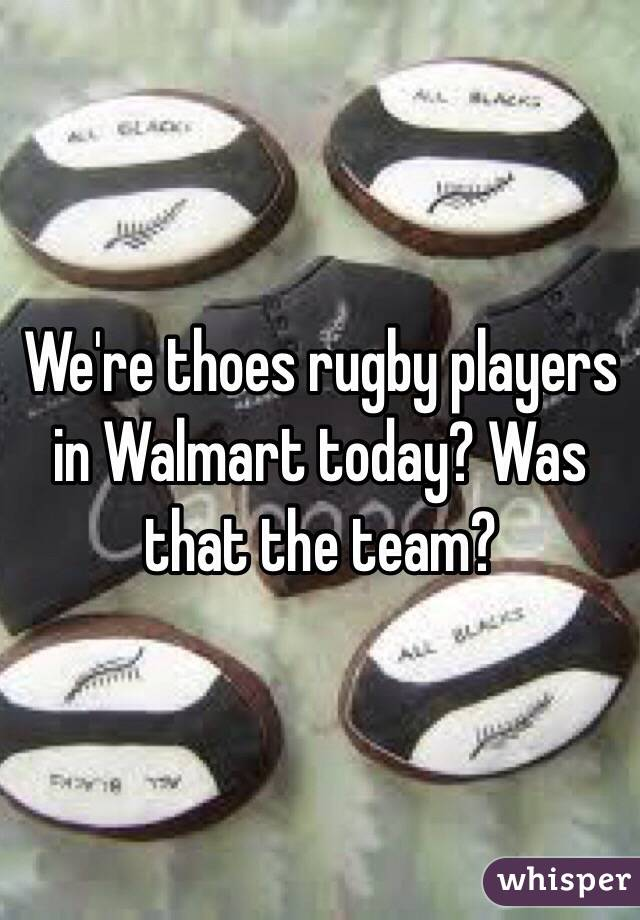 We're thoes rugby players in Walmart today? Was that the team?