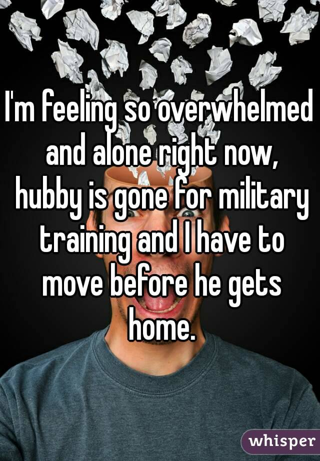 I'm feeling so overwhelmed and alone right now, hubby is gone for military training and I have to move before he gets home.