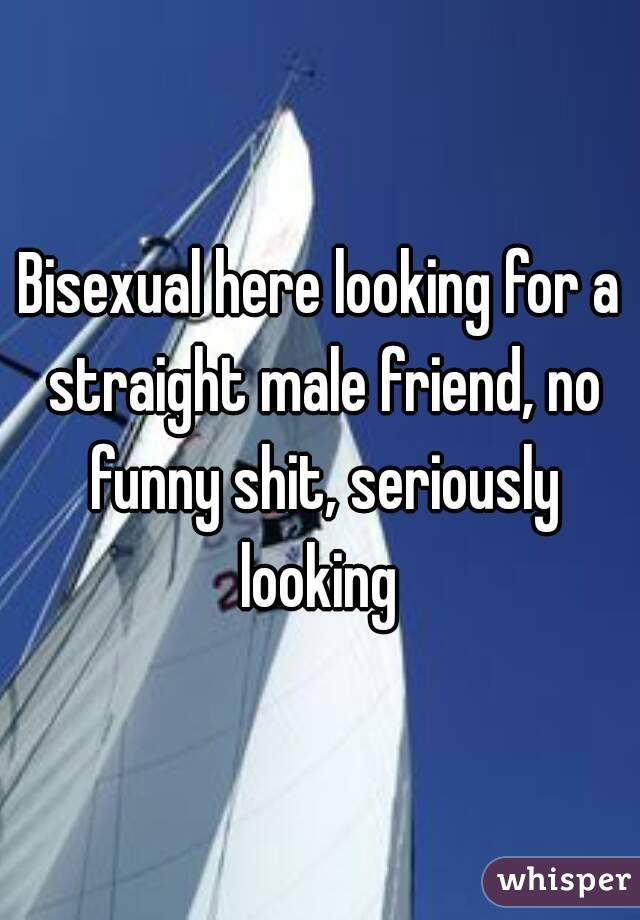 Bisexual here looking for a straight male friend, no funny shit, seriously looking