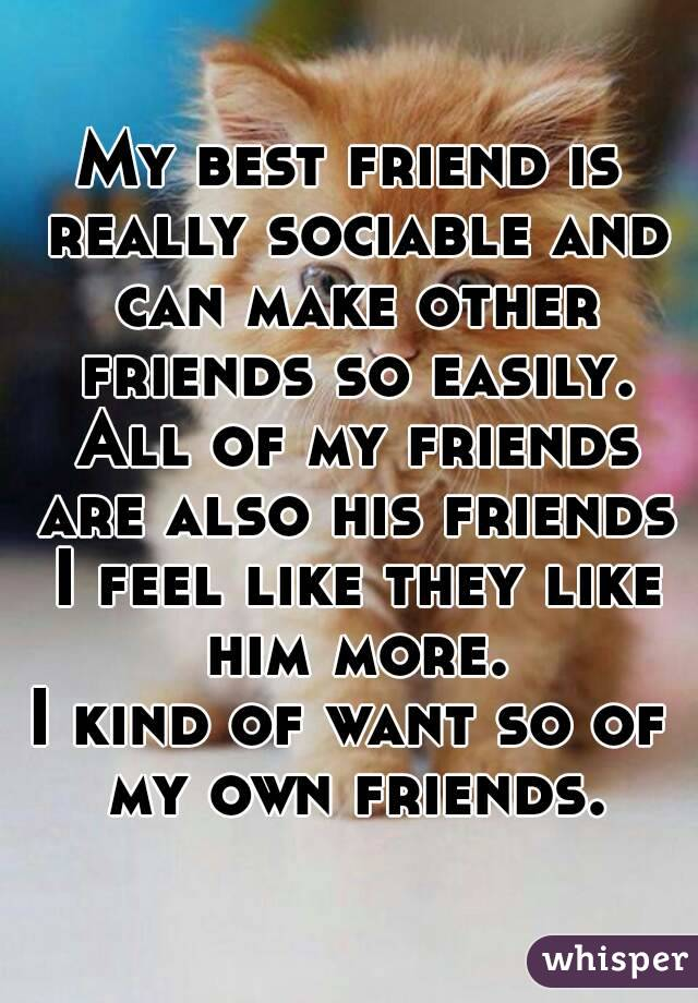 My best friend is really sociable and can make other friends so easily. All of my friends are also his friends I feel like they like him more. I kind of want so of my own friends.