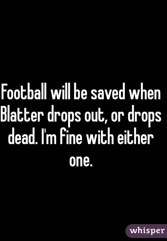 Football will be saved when Blatter drops out, or drops dead. I'm fine with either one.