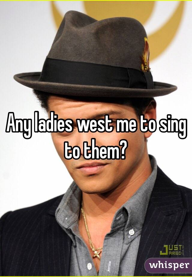 Any ladies west me to sing to them?