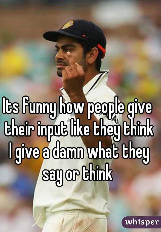 Its funny how people give their input like they think I give a damn what they say or think