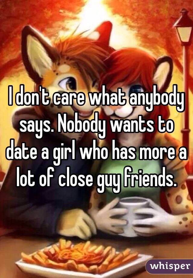 I don't care what anybody says. Nobody wants to date a girl who has more a lot of close guy friends.