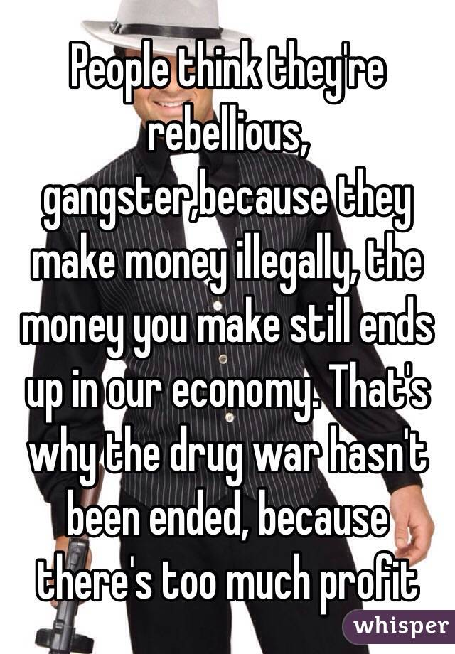 People think they're rebellious,  gangster,because they make money illegally, the money you make still ends up in our economy. That's why the drug war hasn't been ended, because there's too much profit