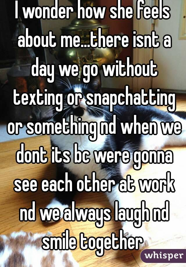 I wonder how she feels about me...there isnt a day we go without texting or snapchatting or something nd when we dont its bc were gonna see each other at work nd we always laugh nd smile together