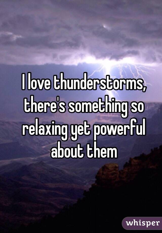 I love thunderstorms, there's something so relaxing yet powerful about them