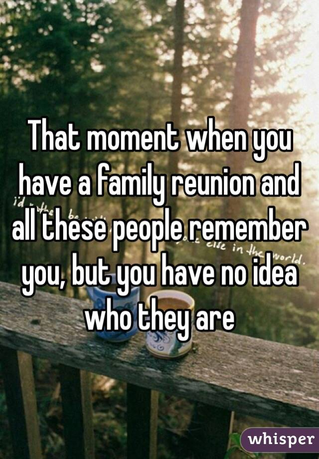 That moment when you have a family reunion and all these people remember you, but you have no idea who they are