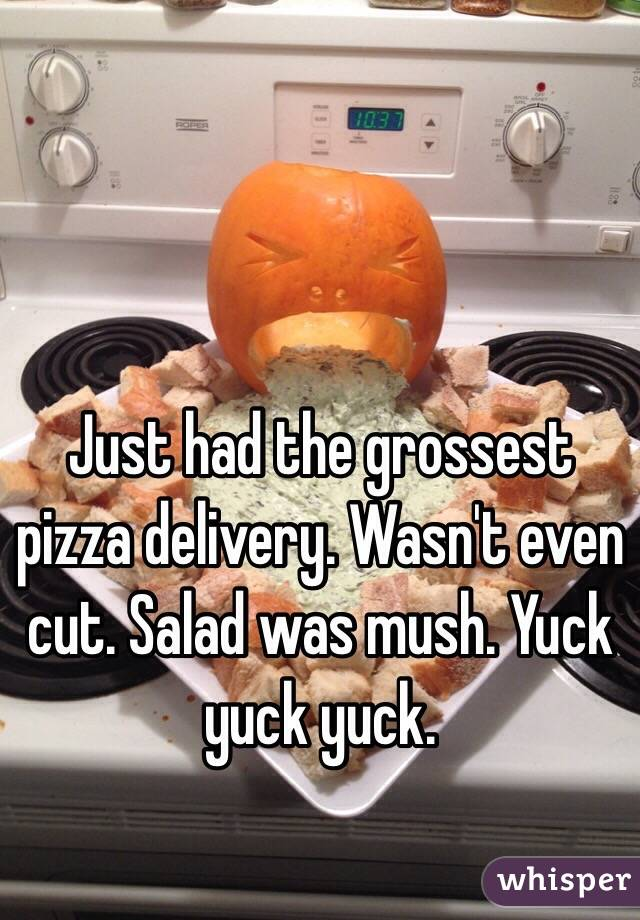 Just had the grossest pizza delivery. Wasn't even cut. Salad was mush. Yuck yuck yuck.