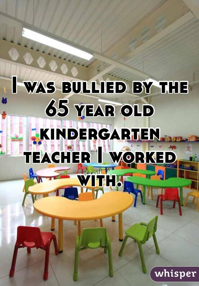 I was bullied by the 65 year old kindergarten teacher I worked with.