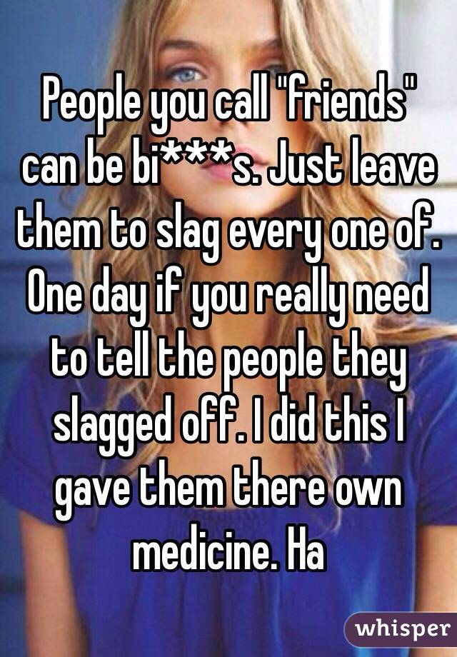 """People you call """"friends"""" can be bi***s. Just leave them to slag every one of. One day if you really need to tell the people they slagged off. I did this I gave them there own medicine. Ha"""