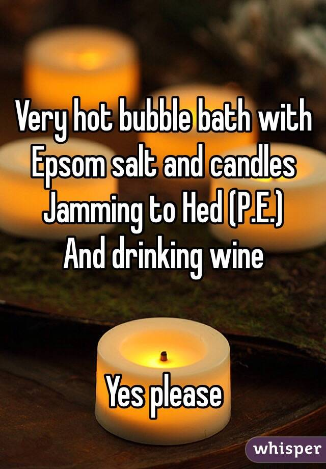 Very hot bubble bath with Epsom salt and candles  Jamming to Hed (P.E.)  And drinking wine    Yes please