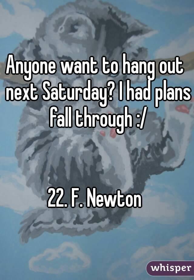 Anyone want to hang out  next Saturday? I had plans fall through :/   22. F. Newton