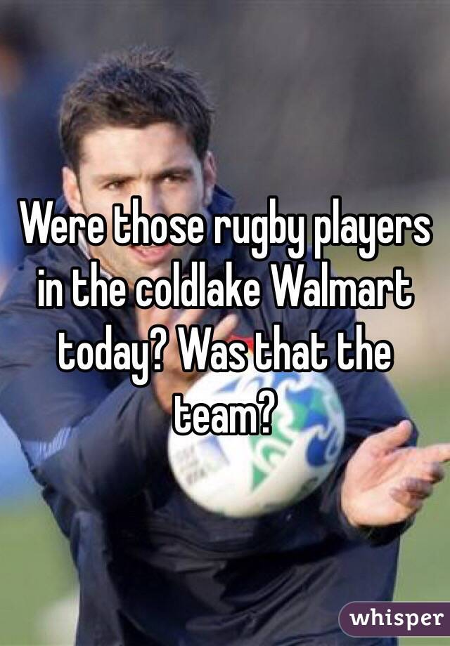 Were those rugby players in the coldlake Walmart today? Was that the team?