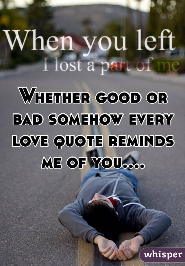 Whether good or bad somehow every love quote reminds me of you....