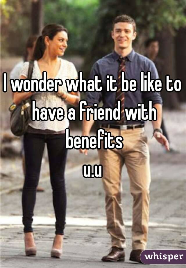I wonder what it be like to have a friend with benefits u.u