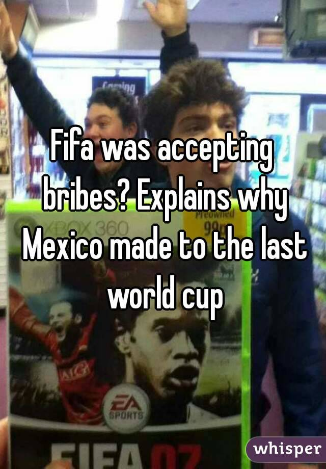 Fifa was accepting bribes? Explains why Mexico made to the last world cup