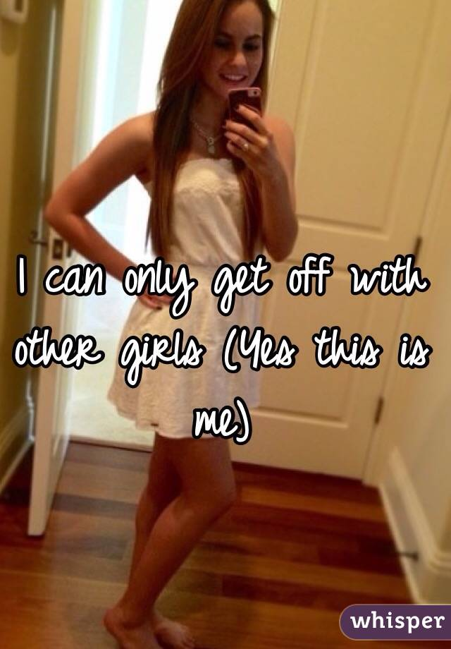 I can only get off with other girls (Yes this is me)