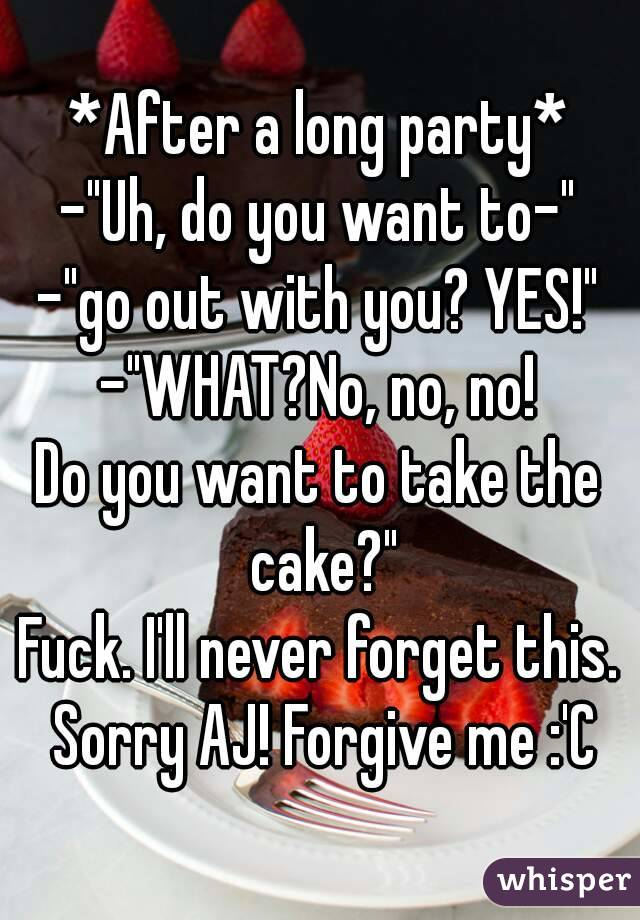 "*After a long party* -""Uh, do you want to-"" -""go out with you? YES!"" -""WHAT?No, no, no! Do you want to take the cake?"" Fuck. I'll never forget this. Sorry AJ! Forgive me :'C"