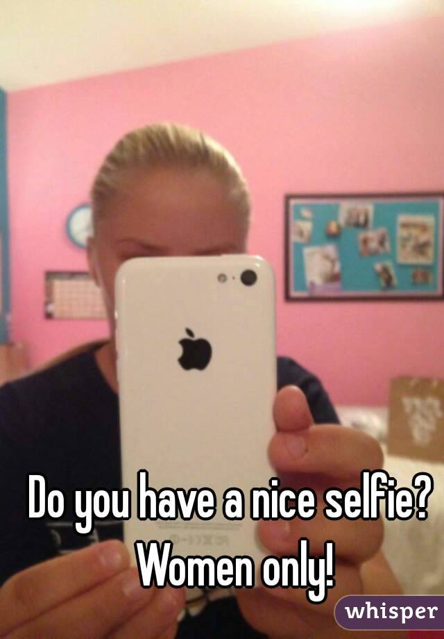 Do you have a nice selfie? Women only!