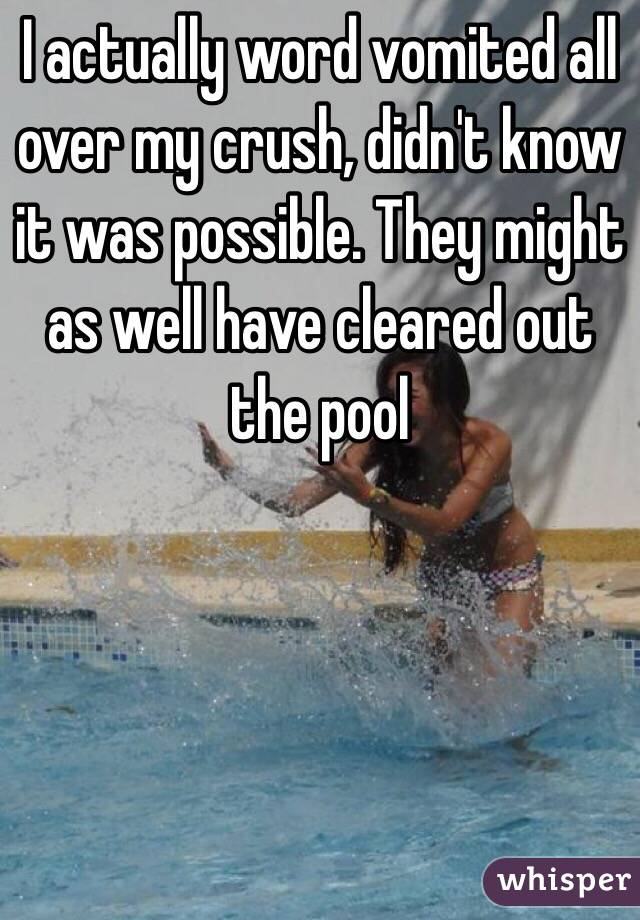 I actually word vomited all over my crush, didn't know it was possible. They might as well have cleared out the pool
