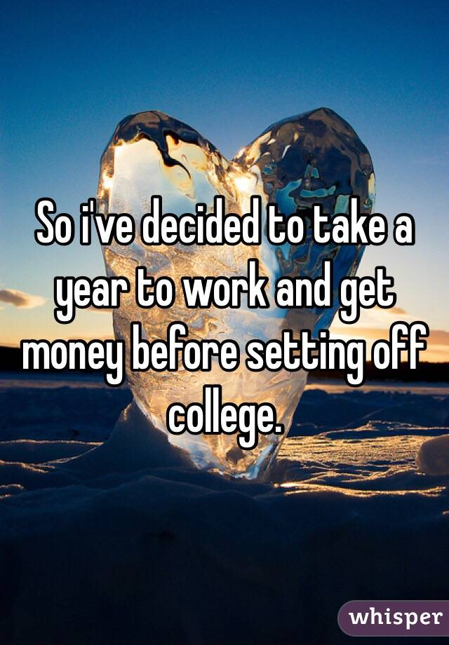 So i've decided to take a year to work and get money before setting off college.