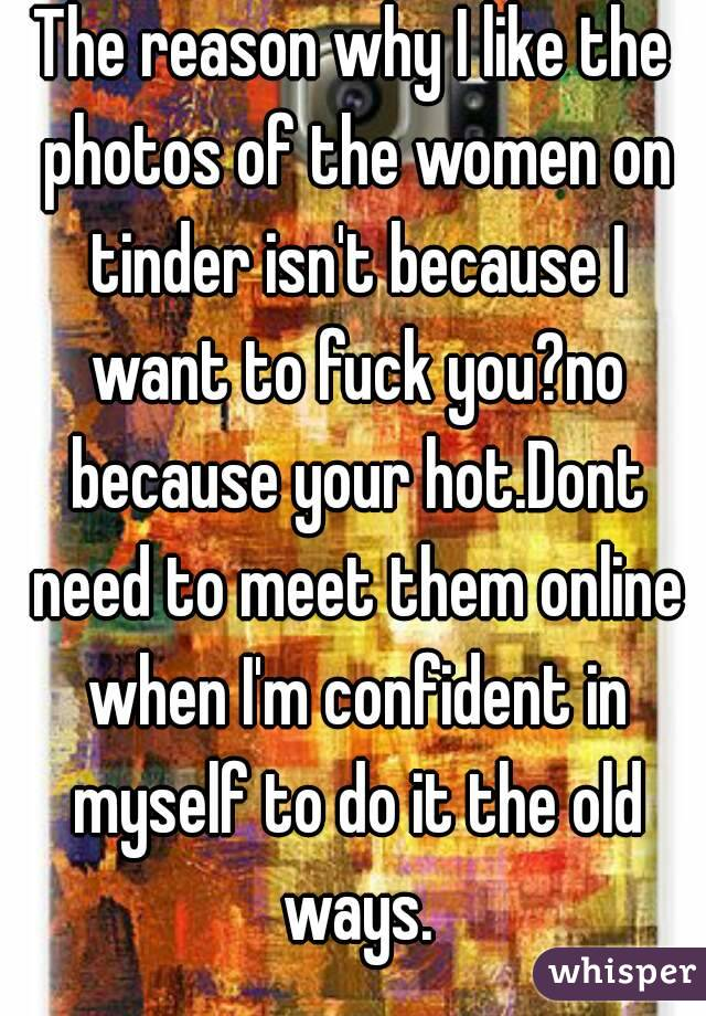 The reason why I like the photos of the women on tinder isn't because I want to fuck you?no because your hot.Dont need to meet them online when I'm confident in myself to do it the old ways.