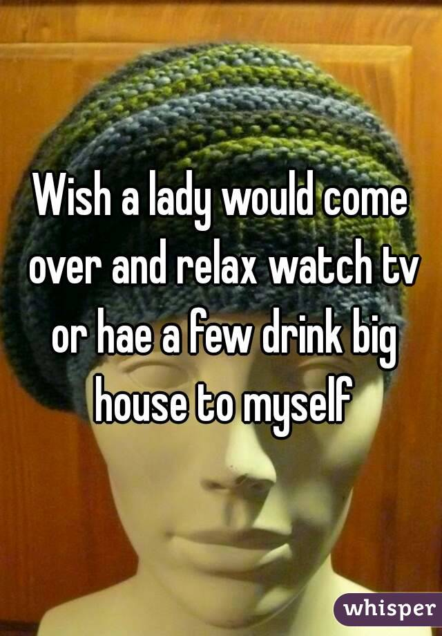 Wish a lady would come over and relax watch tv or hae a few drink big house to myself
