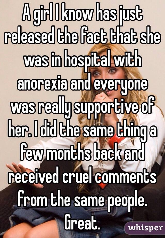 A girl I know has just released the fact that she was in hospital with anorexia and everyone was really supportive of her. I did the same thing a few months back and received cruel comments from the same people. Great.