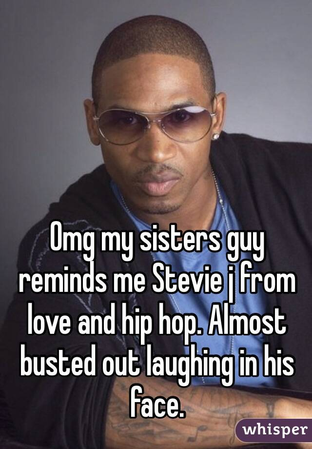 Omg my sisters guy reminds me Stevie j from love and hip hop. Almost busted out laughing in his face.