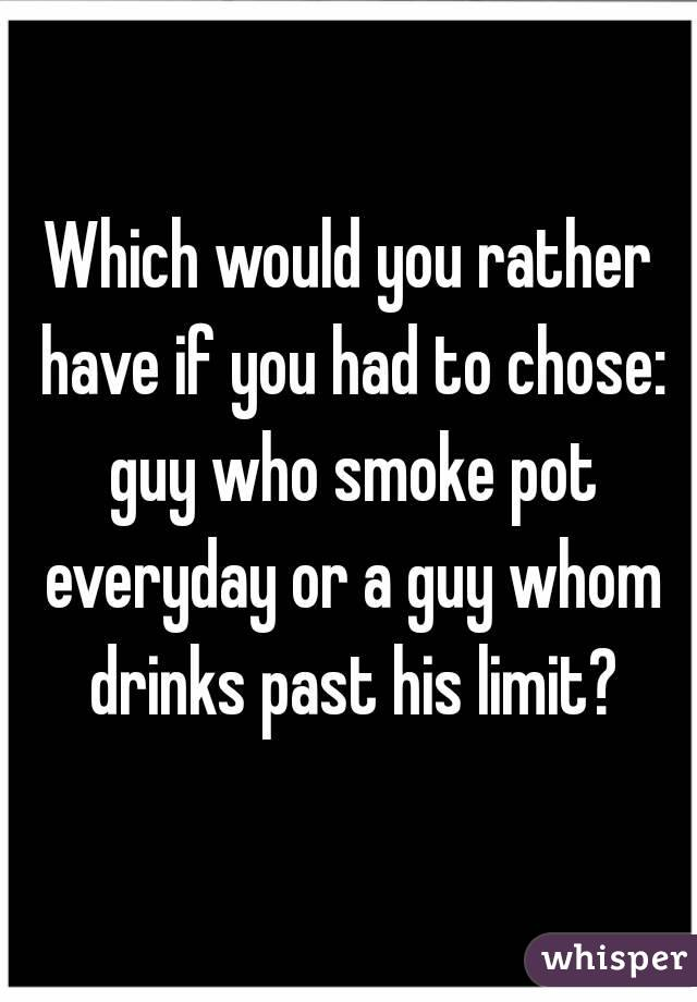 Which would you rather have if you had to chose: guy who smoke pot everyday or a guy whom drinks past his limit?