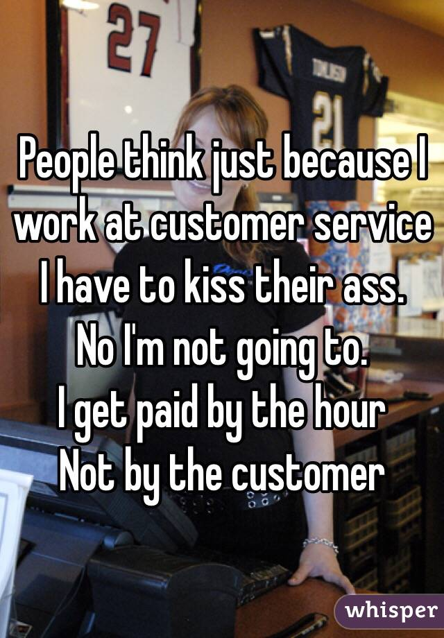 People think just because I work at customer service I have to kiss their ass.  No I'm not going to.  I get paid by the hour Not by the customer