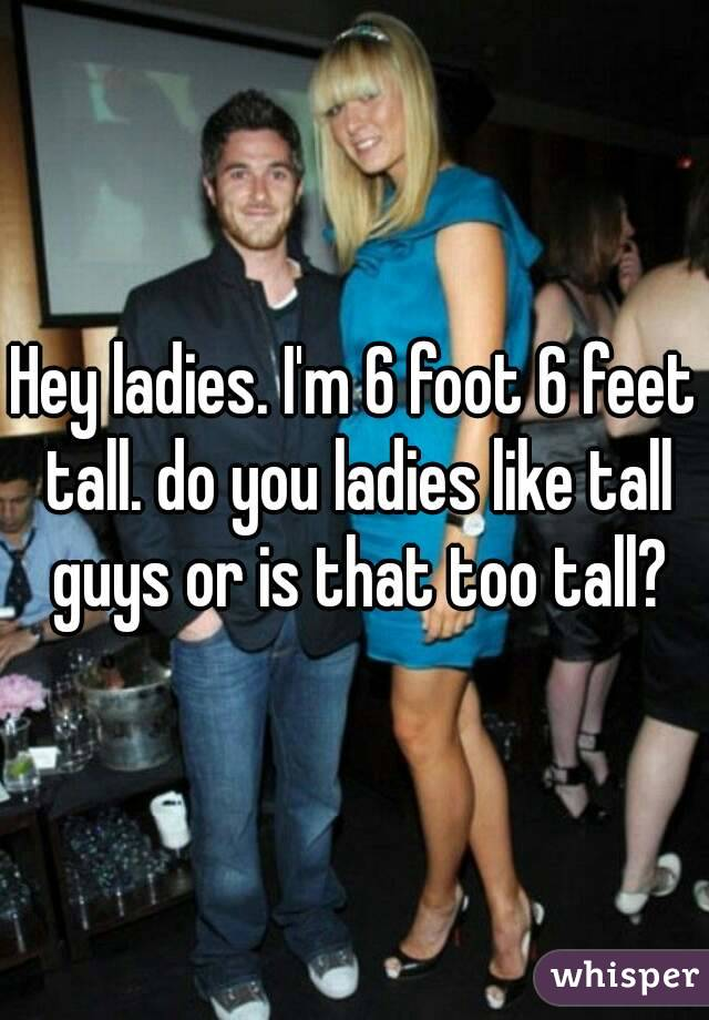 Hey ladies. I'm 6 foot 6 feet tall. do you ladies like tall guys or is that too tall?