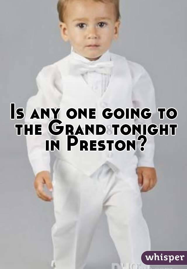 Is any one going to the Grand tonight in Preston?