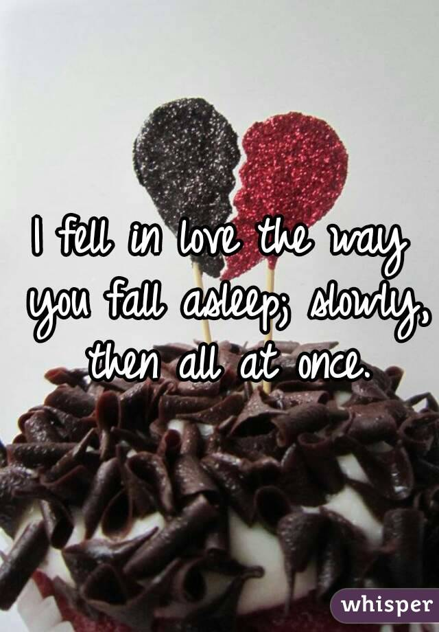 I fell in love the way you fall asleep; slowly, then all at once.