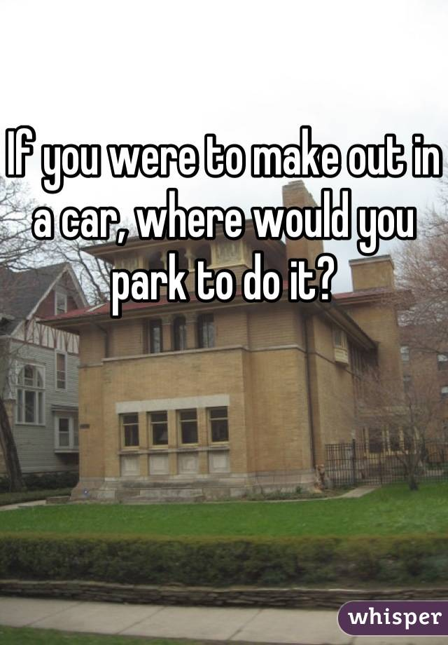 If you were to make out in a car, where would you park to do it?