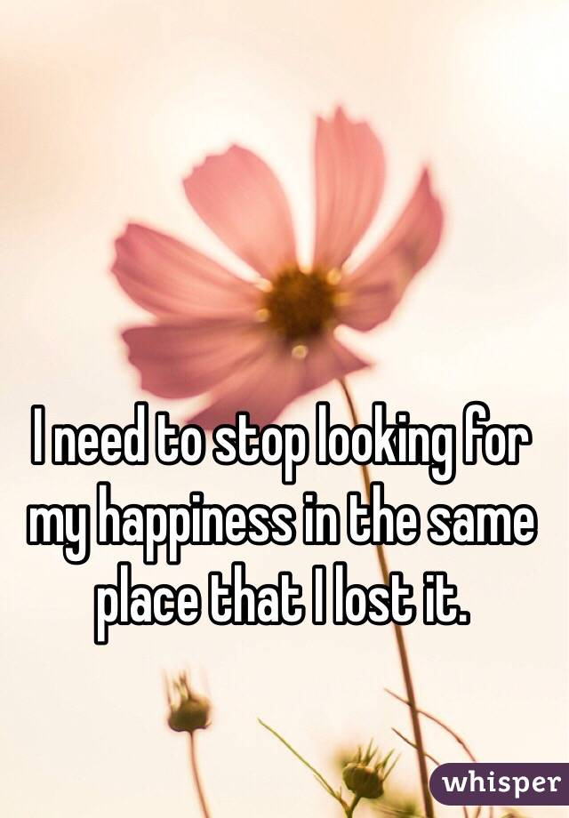 I need to stop looking for my happiness in the same place that I lost it.