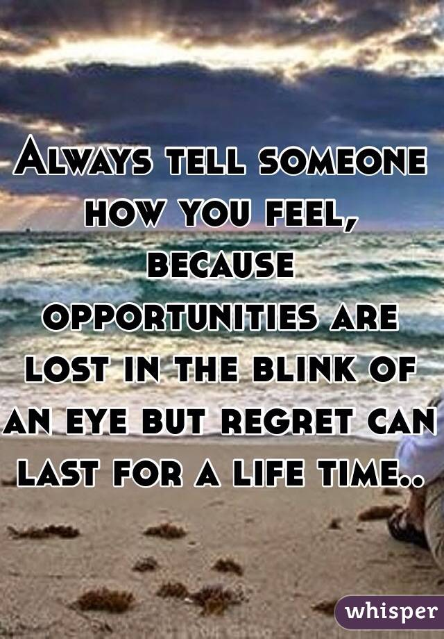 Always tell someone how you feel, because opportunities are lost in the blink of an eye but regret can last for a life time..