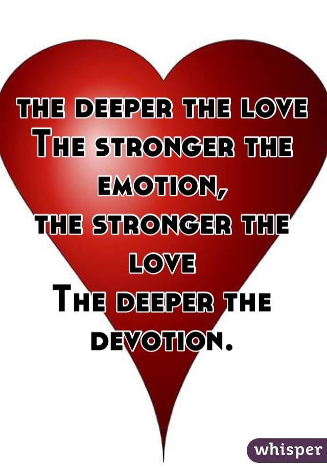 the deeper the love The stronger the emotion, the stronger the love The deeper the devotion.