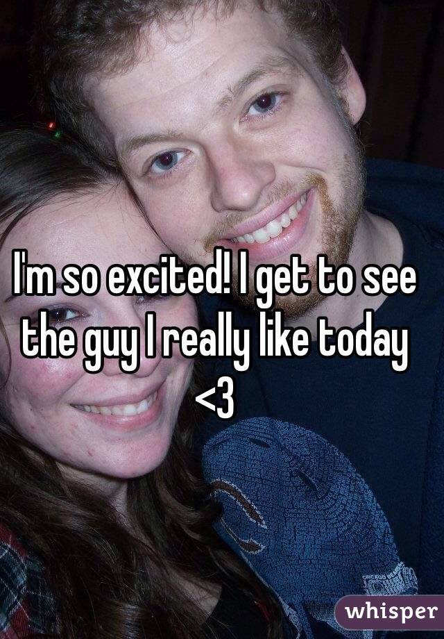 I'm so excited! I get to see the guy I really like today <3