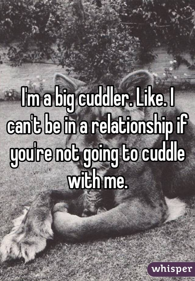 I'm a big cuddler. Like. I can't be in a relationship if you're not going to cuddle with me.