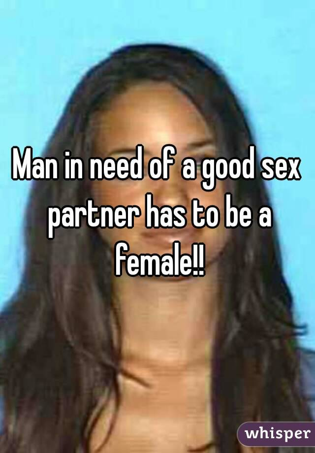 Man in need of a good sex partner has to be a female!!