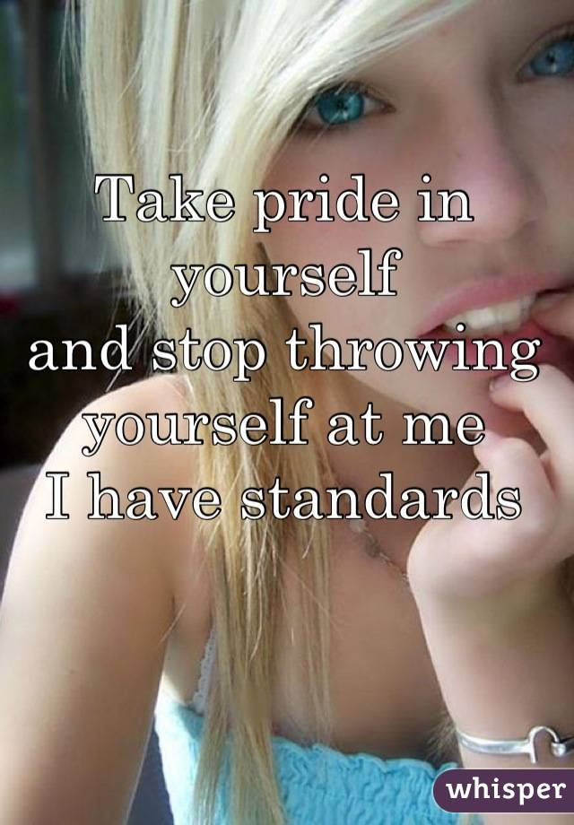 Take pride in yourself and stop throwing yourself at me I have standards