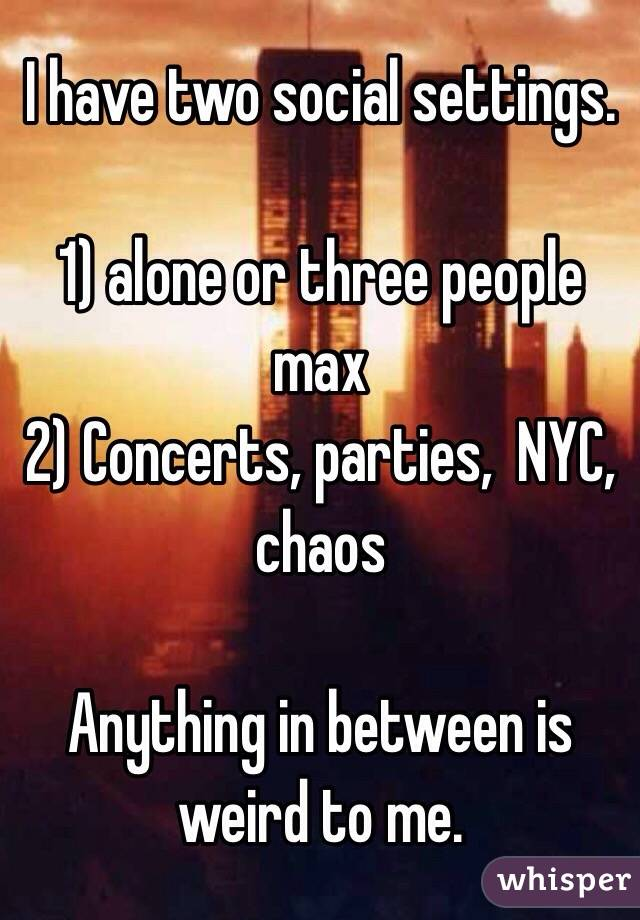 I have two social settings.   1) alone or three people max  2) Concerts, parties,  NYC, chaos   Anything in between is weird to me.