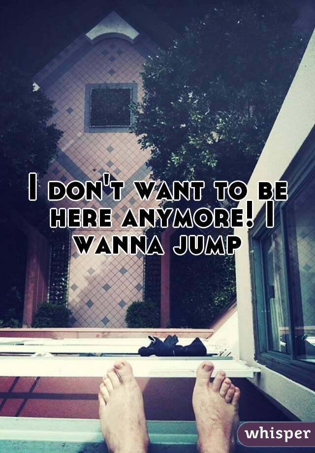 I don't want to be here anymore! I wanna jump