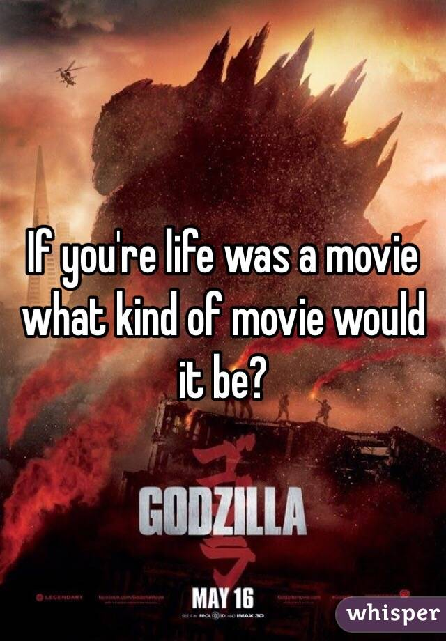 If you're life was a movie what kind of movie would it be?