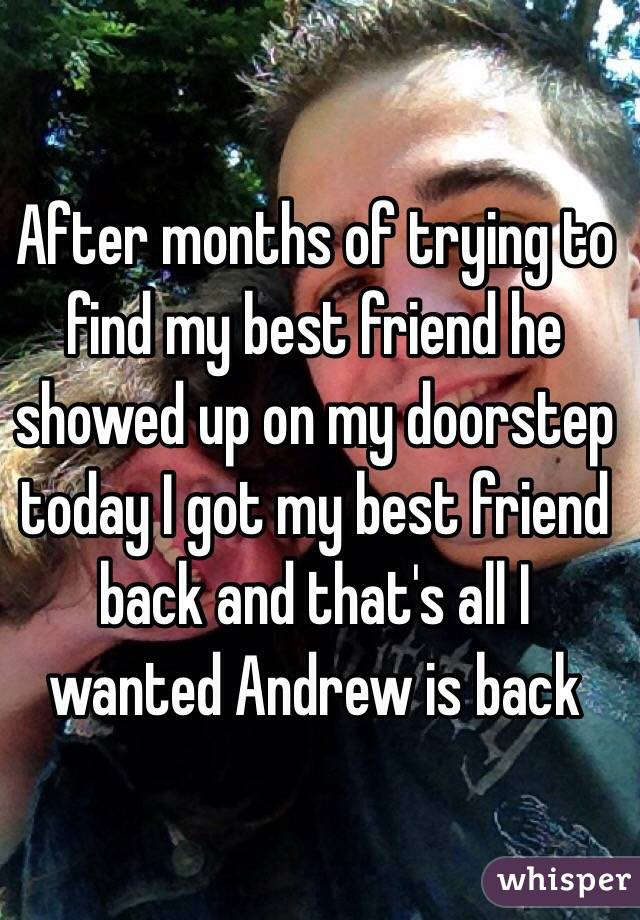 After months of trying to find my best friend he showed up on my doorstep today I got my best friend back and that's all I wanted Andrew is back