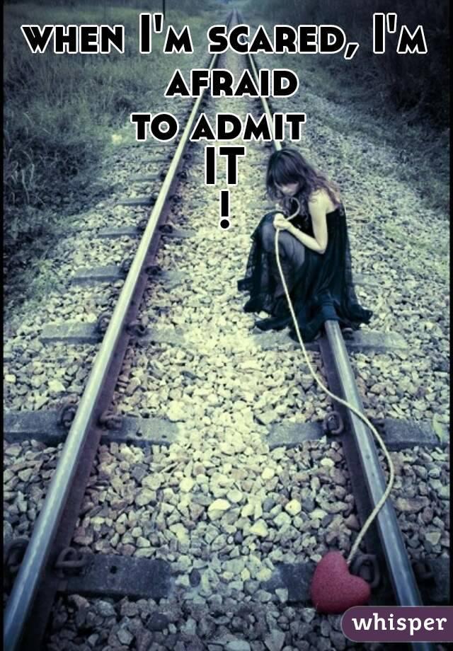 when I'm scared, I'm afraid to admit  IT !