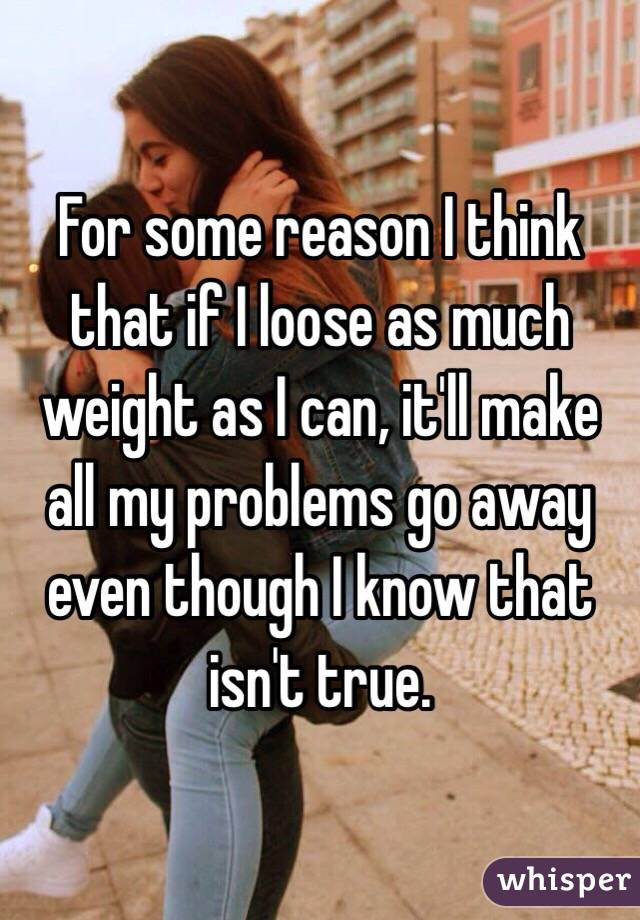 For some reason I think that if I loose as much weight as I can, it'll make all my problems go away even though I know that isn't true.