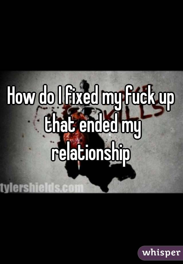How do I fixed my fuck up that ended my relationship